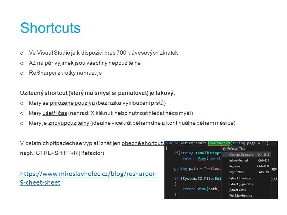 o Ve Visual Studio je k dispozici přes 700 klávesových zkratek o Až na pár výjimek jsou všechny nepoužitelné o ReSharper zkratky nahrazuje Užitečný shortcut (který má smysl si pamatovat) je takový, o který se přirozeně používá (bez rizika vykloubení prstů) o který ušetří čas (nahradí X kliknutí nebo nutnost hledat něco myší) o který je znovupoužitelný (ideálně vícekrát během dne a kontinuálně během měsíce) V ostatních případech se vyplatí znát jen obecné shortcuty, např.: CTRL+SHIFT+R (Refactor) Shortcuts https://www.miroslavholec.cz/blog/resharper- 9-cheet-sheet