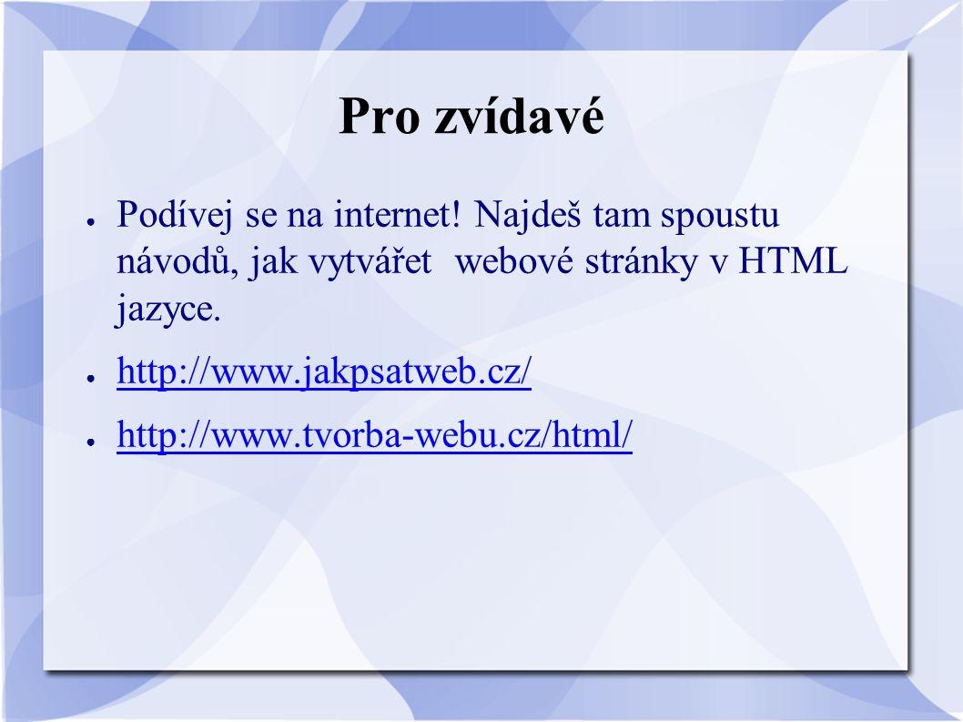 Pro zvídavé ● Podívej se na internet! Najdeš tam spoustu návodů, jak vytvářet webové stránky v HTML jazyce. ● http://www.jakpsatweb.cz/ http://www.jak