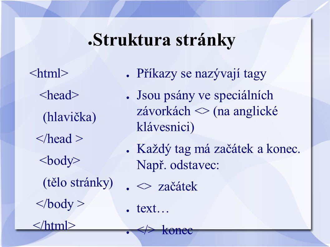 ● Struktura stránky (hlavička) (tělo stránky) ● Příkazy se nazývají tagy ● Jsou psány ve speciálních závorkách <> (na anglické klávesnici) ● Každý tag