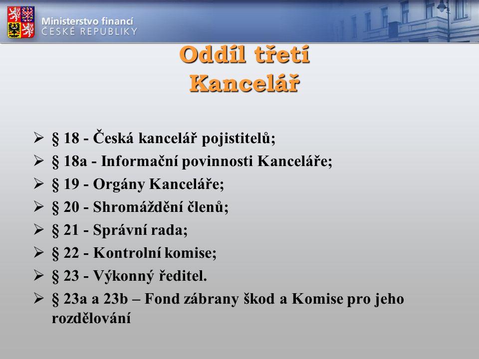 Oddíl třetí Kancelář  § 18 - Česká kancelář pojistitelů;  § 18a - Informační povinnosti Kanceláře;  § 19 - Orgány Kanceláře;  § 20 - Shromáždění členů;  § 21 - Správní rada;  § 22 - Kontrolní komise;  § 23 - Výkonný ředitel.