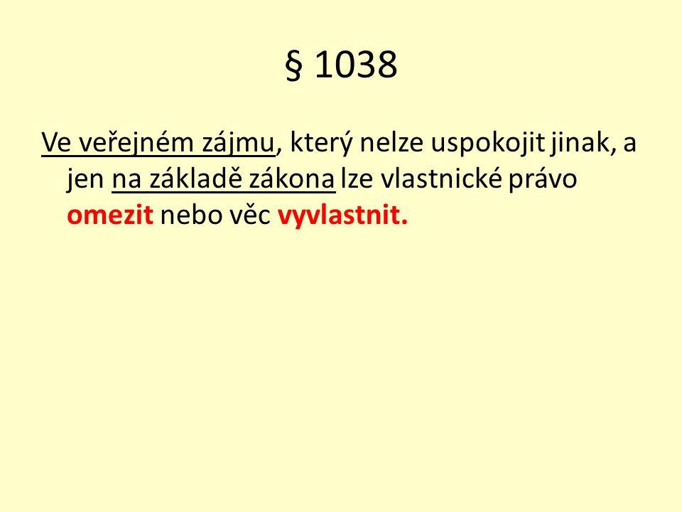 § 1038 Ve veřejném zájmu, který nelze uspokojit jinak, a jen na základě zákona lze vlastnické právo omezit nebo věc vyvlastnit.