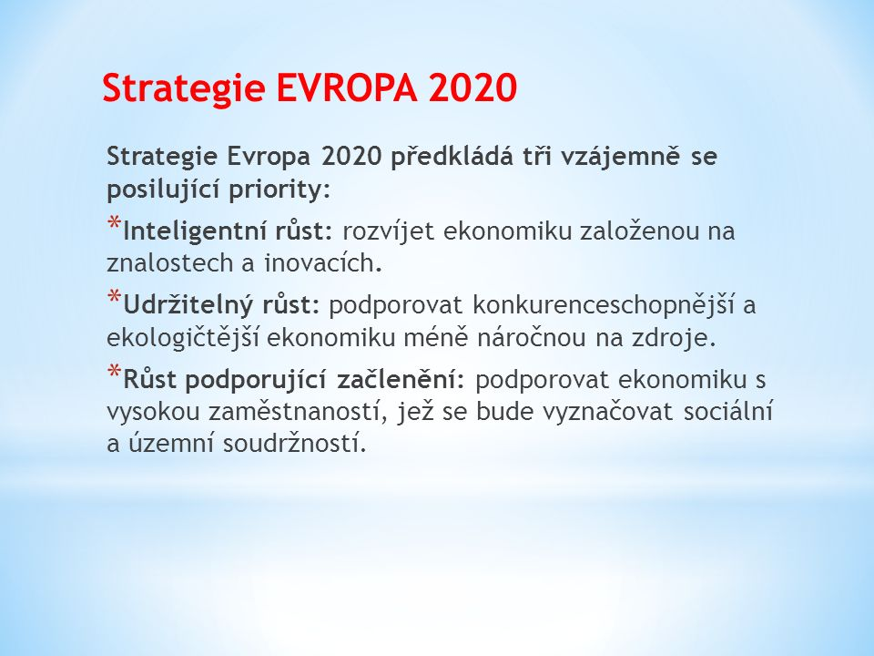 Strategie EVROPA 2020 Strategie Evropa 2020 předkládá tři vzájemně se posilující priority: * Inteligentní růst: rozvíjet ekonomiku založenou na znalos