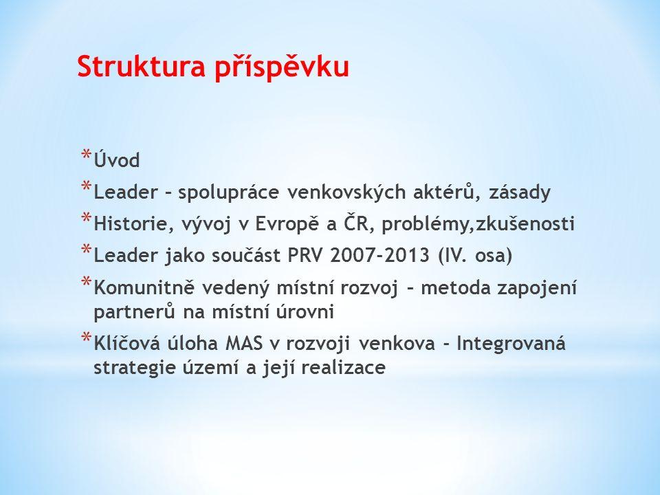 Struktura příspěvku * Úvod * Leader – spolupráce venkovských aktérů, zásady * Historie, vývoj v Evropě a ČR, problémy,zkušenosti * Leader jako součást