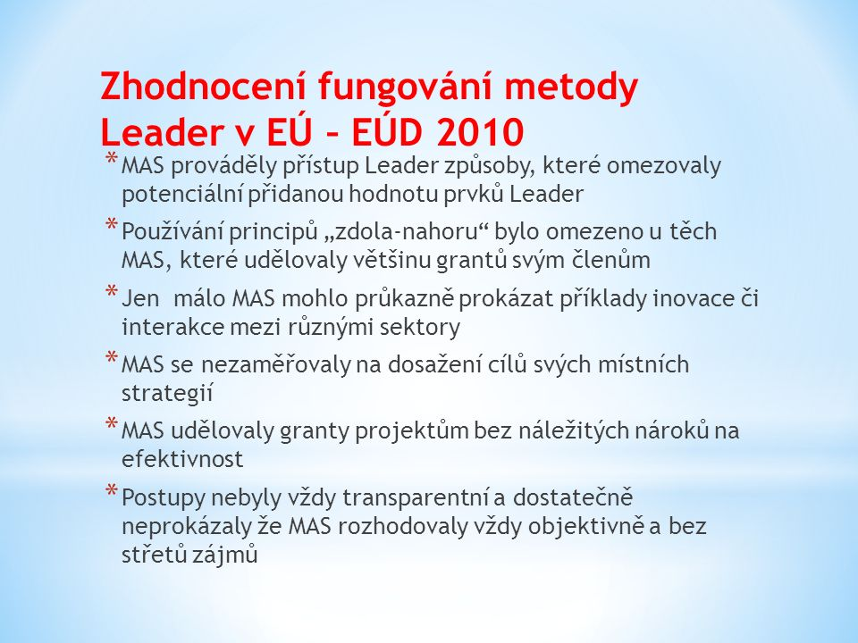 """Doporučení EÚD Evropské komisi * Pro snížení rizika """"mrtvé váhy nutno vyžadovat zajištění objektivních a řádně zdokumentovaných postupů pro výběr projektů a fungování zásady partnerství * Přijmout opatření pro důsledné vyloučení střetů zájmů * Stanovit měřitelné a pro místní území specifických cílů, jichž je možno prostřednictvím přístupu Leader dosáhnout * Učinit MAS zodpovědnými za dosažení cílů strategií, za dosažení přidané hodnoty a za efektivnost grantových výdajů a provozních výdajů"""