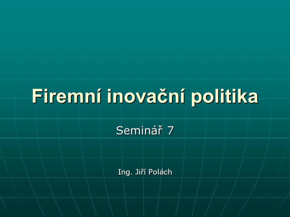 Firemní inovační politika Seminář 7 Ing. Jiří Polách