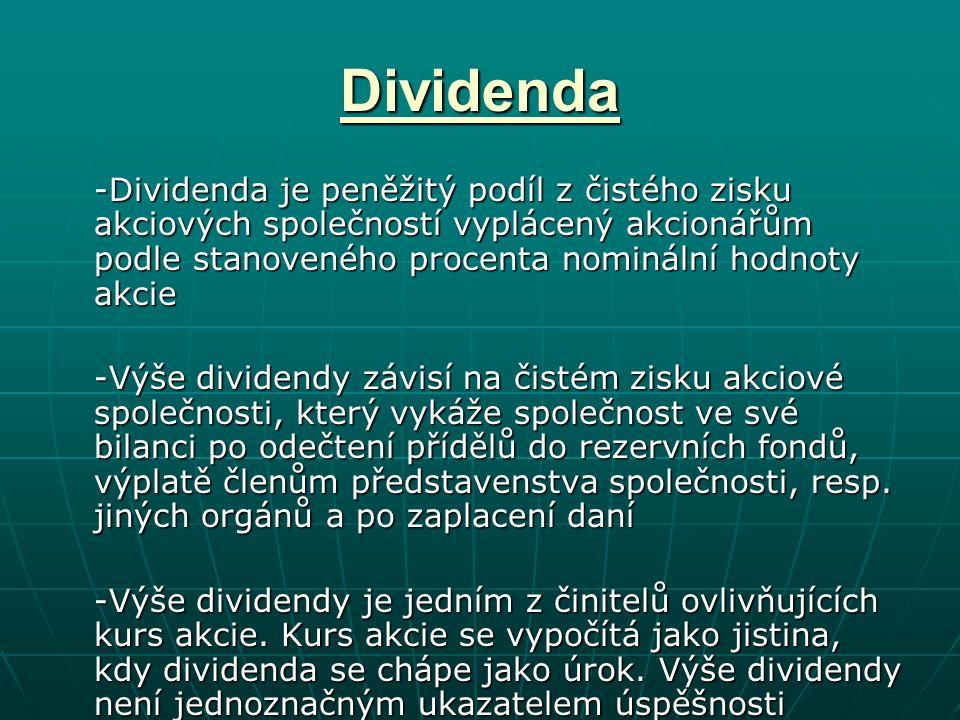 Dividenda -Dividenda je peněžitý podíl z čistého zisku akciových společností vyplácený akcionářům podle stanoveného procenta nominální hodnoty akcie -Výše dividendy závisí na čistém zisku akciové společnosti, který vykáže společnost ve své bilanci po odečtení přídělů do rezervních fondů, výplatě členům představenstva společnosti, resp.