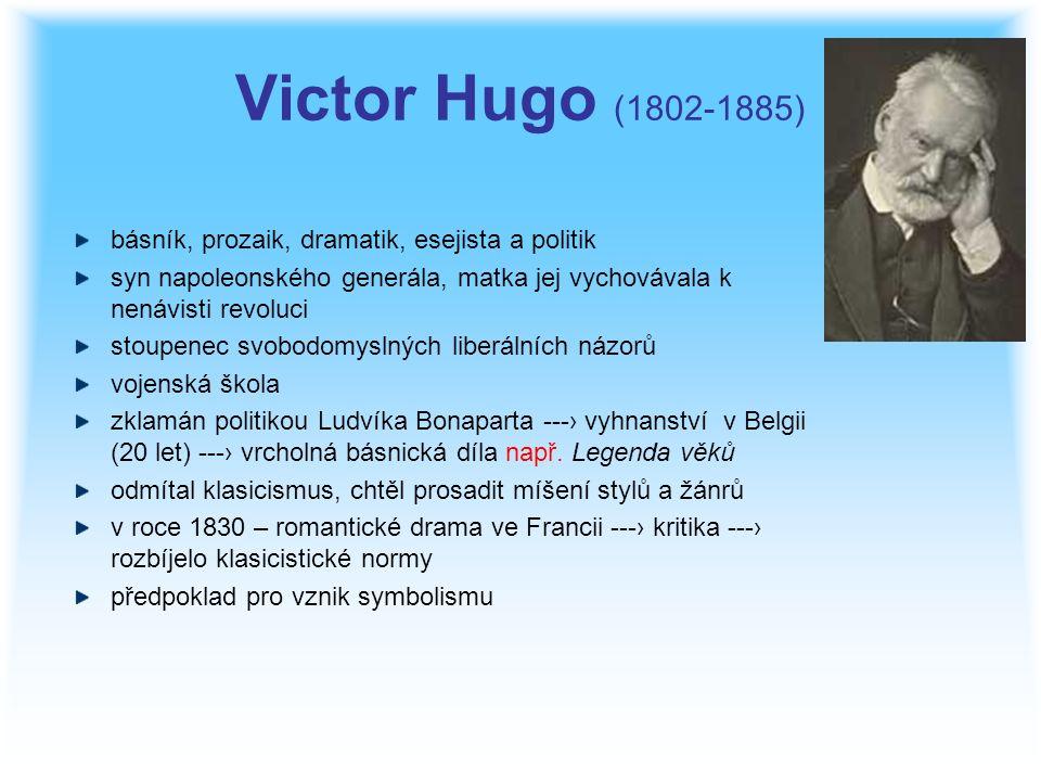 Victor Hugo (1802-1885) básník, prozaik, dramatik, esejista a politik syn napoleonského generála, matka jej vychovávala k nenávisti revoluci stoupenec svobodomyslných liberálních názorů vojenská škola zklamán politikou Ludvíka Bonaparta ---› vyhnanství v Belgii (20 let) ---› vrcholná básnická díla např.