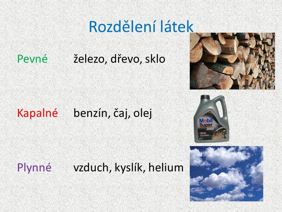 Rozdělení látek Pevnéželezo, dřevo, sklo Kapalnébenzín, čaj, olej Plynnévzduch, kyslík, helium