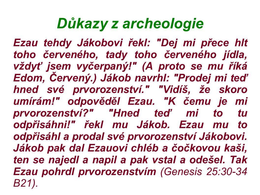 Důkazy z archeologie Ezau tehdy Jákobovi řekl: Dej mi přece hlt toho červeného, tady toho červeného jídla, vždyť jsem vyčerpaný! (A proto se mu říká Edom, Červený.) Jákob navrhl: Prodej mi teď hned své prvorozenství. Vidíš, že skoro umírám! odpověděl Ezau.