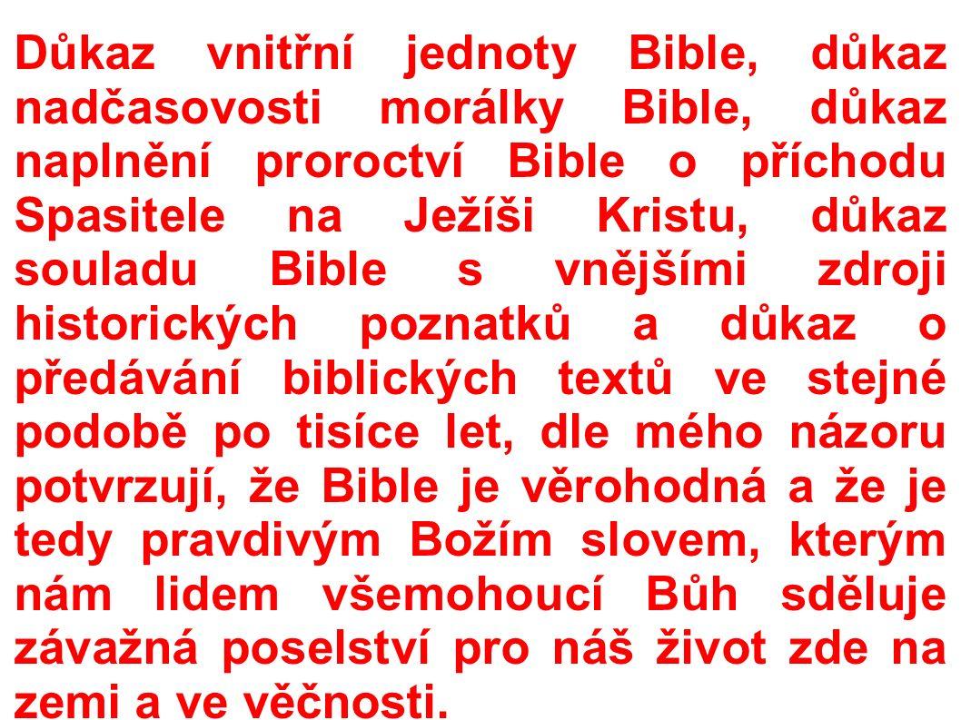 Důkaz vnitřní jednoty Bible, důkaz nadčasovosti morálky Bible, důkaz naplnění proroctví Bible o příchodu Spasitele na Ježíši Kristu, důkaz souladu Bible s vnějšími zdroji historických poznatků a důkaz o předávání biblických textů ve stejné podobě po tisíce let, dle mého názoru potvrzují, že Bible je věrohodná a že je tedy pravdivým Božím slovem, kterým nám lidem všemohoucí Bůh sděluje závažná poselství pro náš život zde na zemi a ve věčnosti.