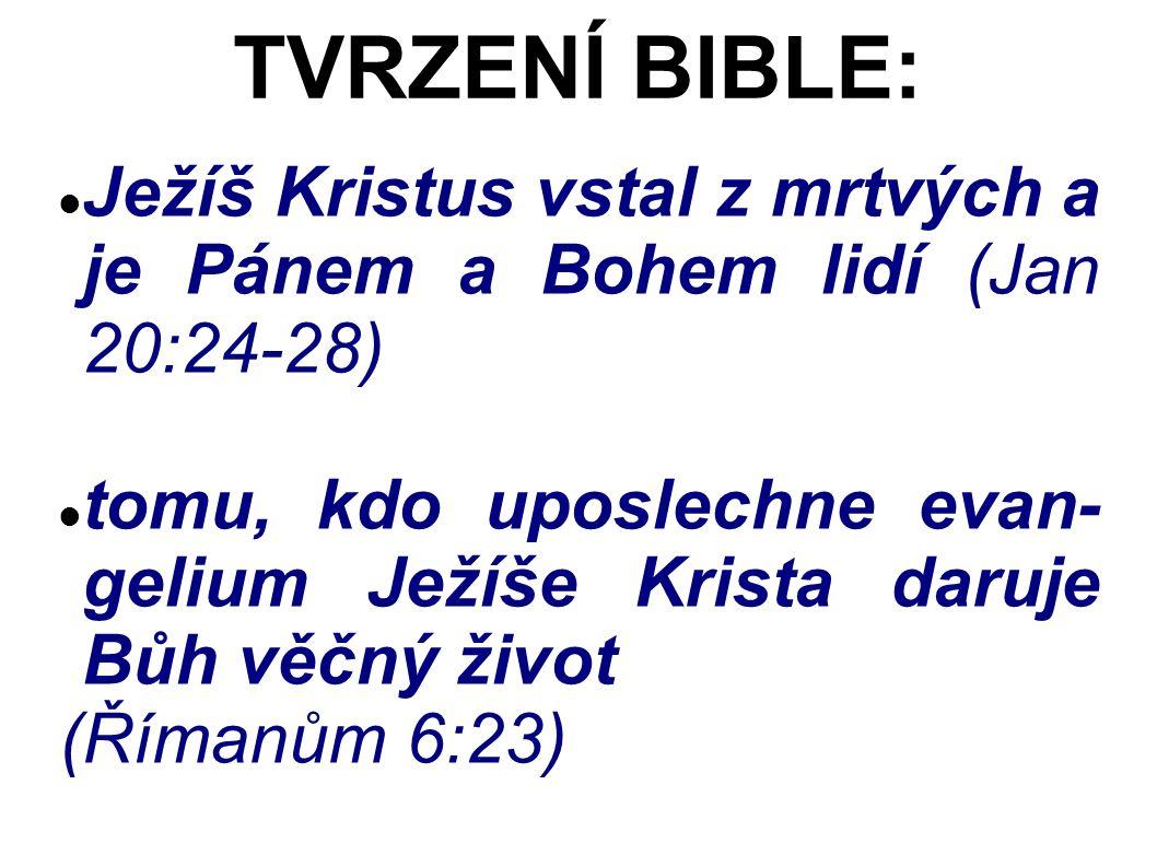 Ježíš Kristus vstal z mrtvých a je Pánem a Bohem lidí (Jan 20:24-28) tomu, kdo uposlechne evan- gelium Ježíše Krista daruje Bůh věčný život (Římanům 6:23) TVRZENÍ BIBLE: