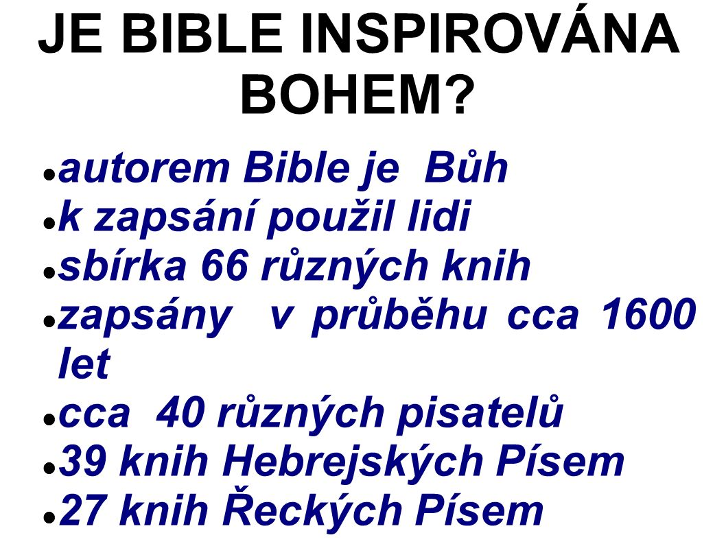 autorem Bible je Bůh k zapsání použil lidi sbírka 66 různých knih zapsány v průběhu cca 1600 let cca 40 různých pisatelů 39 knih Hebrejských Písem 27 knih Řeckých Písem JE BIBLE INSPIROVÁNA BOHEM
