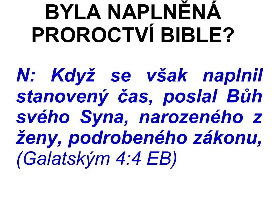 N: Když se však naplnil stanovený čas, poslal Bůh svého Syna, narozeného z ženy, podrobeného zákonu, (Galatským 4:4 EB) BYLA NAPLNĚNÁ PROROCTVÍ BIBLE