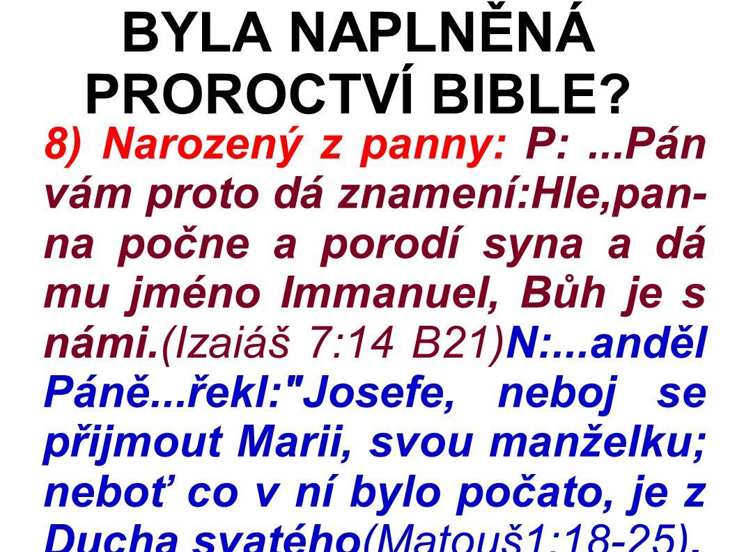 8) Narozený z panny: P:...Pán vám proto dá znamení:Hle,pan- na počne a porodí syna a dá mu jméno Immanuel, Bůh je s námi.(Izaiáš 7:14 B21)N:...anděl Páně...řekl: Josefe, neboj se přijmout Marii, svou manželku; neboť co v ní bylo počato, je z Ducha svatého(Matouš1:18-25).