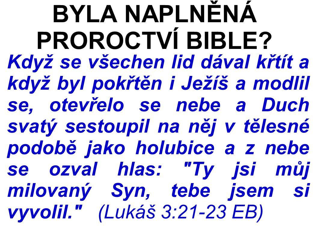 Když se všechen lid dával křtít a když byl pokřtěn i Ježíš a modlil se, otevřelo se nebe a Duch svatý sestoupil na něj v tělesné podobě jako holubice a z nebe se ozval hlas: Ty jsi můj milovaný Syn, tebe jsem si vyvolil. (Lukáš 3:21-23 EB) BYLA NAPLNĚNÁ PROROCTVÍ BIBLE