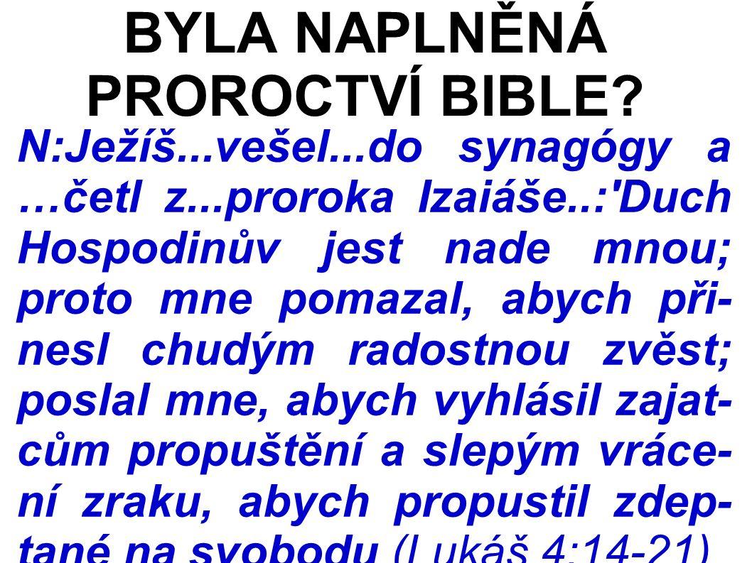 N:Ježíš...vešel...do synagógy a …četl z...proroka Izaiáše..: Duch Hospodinův jest nade mnou; proto mne pomazal, abych při- nesl chudým radostnou zvěst; poslal mne, abych vyhlásil zajat- cům propuštění a slepým vráce- ní zraku, abych propustil zdep- tané na svobodu (Lukáš 4:14-21) BYLA NAPLNĚNÁ PROROCTVÍ BIBLE