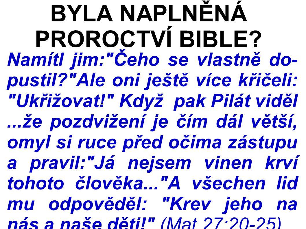 Namítl jim: Čeho se vlastně do- pustil Ale oni ještě více křičeli: Ukřižovat! Když pak Pilát viděl...že pozdvižení je čím dál větší, omyl si ruce před očima zástupu a pravil: Já nejsem vinen krví tohoto člověka... A všechen lid mu odpověděl: Krev jeho na nás a naše děti! (Mat 27:20-25) BYLA NAPLNĚNÁ PROROCTVÍ BIBLE
