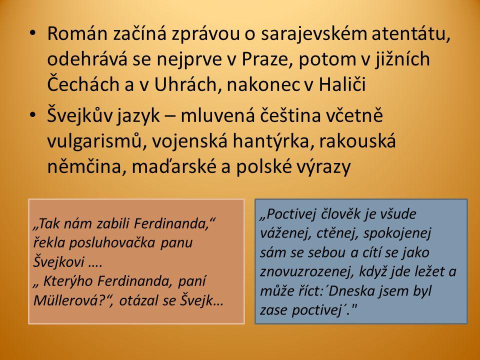 """Román začíná zprávou o sarajevském atentátu, odehrává se nejprve v Praze, potom v jižních Čechách a v Uhrách, nakonec v Haliči Švejkův jazyk – mluvená čeština včetně vulgarismů, vojenská hantýrka, rakouská němčina, maďarské a polské výrazy """"Tak nám zabili Ferdinanda, řekla posluhovačka panu Švejkovi …."""