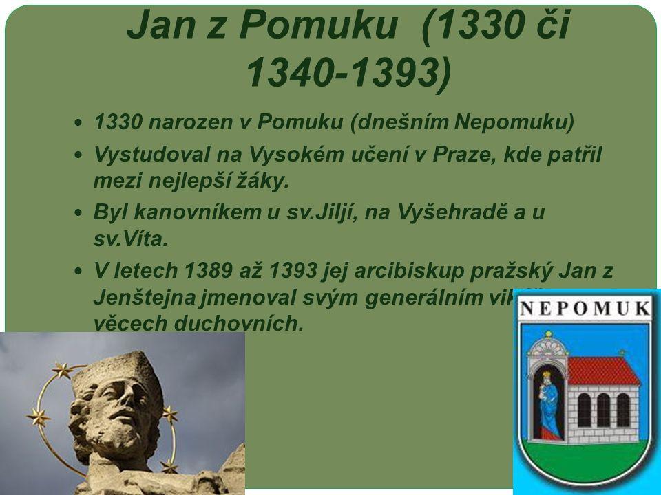 Jan z Pomuku (1330 či 1340-1393) 1330 narozen v Pomuku (dnešním Nepomuku) Vystudoval na Vysokém učení v Praze, kde patřil mezi nejlepší žáky. Byl kano