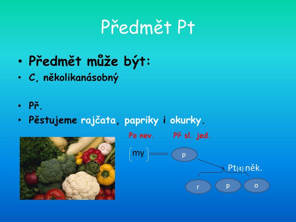 Předmět Pt Předmět může být: C, několikanásobný Př. Pěstujeme rajčata, papriky i okurky. Po nev. Př sl. jed. my Pt (4) něk. p r op