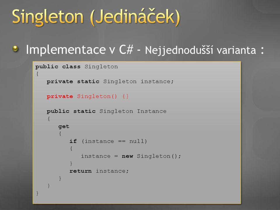 Implementace v C# - Nejjednodušší varianta : public class Singleton { private static Singleton instance; private Singleton() {} public static Singleto
