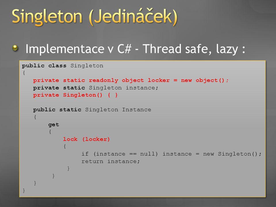 Implementace v C# - Thread safe, lazy : public class Singleton { private static readonly object locker = new object(); private static Singleton instan