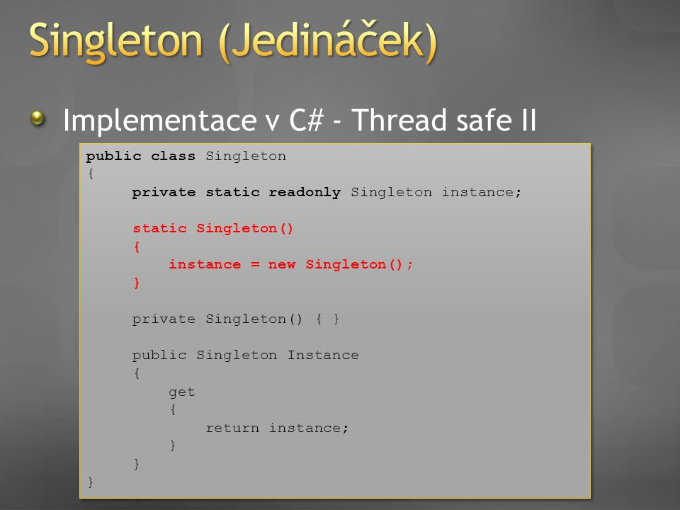 Implementace v C# - Thread safe II public class Singleton { private static readonly Singleton instance; static Singleton() { instance = new Singleton(); } private Singleton() { } public Singleton Instance { get { return instance; } public class Singleton { private static readonly Singleton instance; static Singleton() { instance = new Singleton(); } private Singleton() { } public Singleton Instance { get { return instance; }