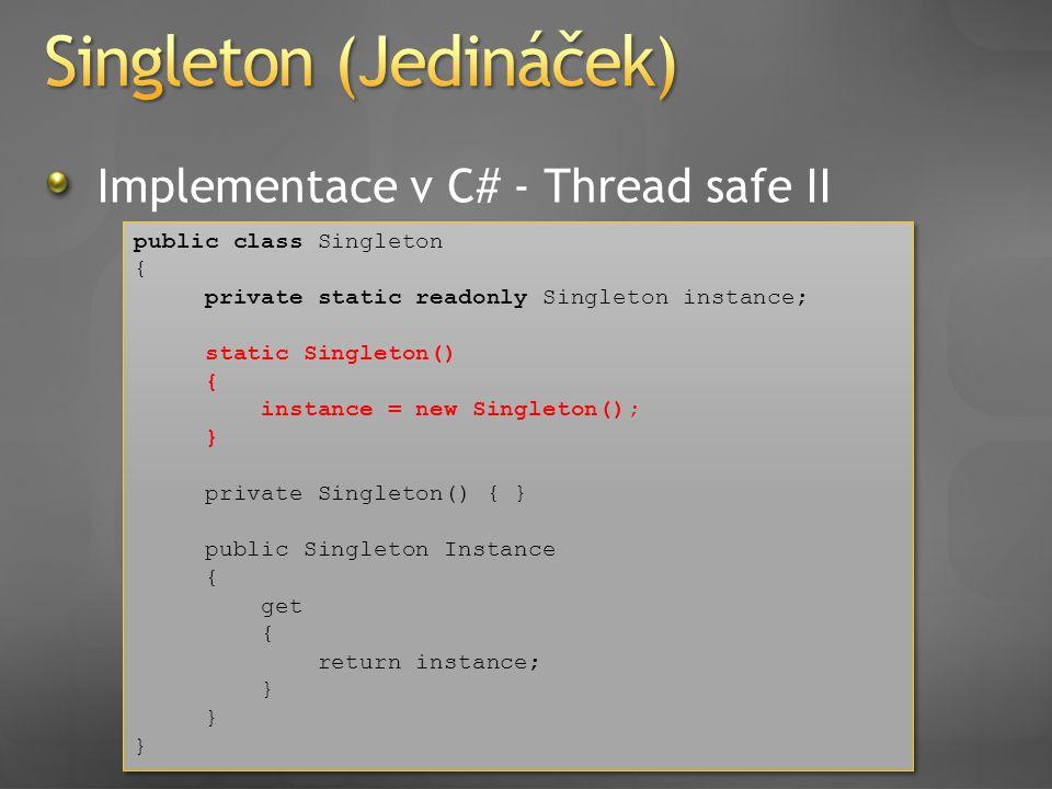 Implementace v C# - Thread safe II public class Singleton { private static readonly Singleton instance; static Singleton() { instance = new Singleton(