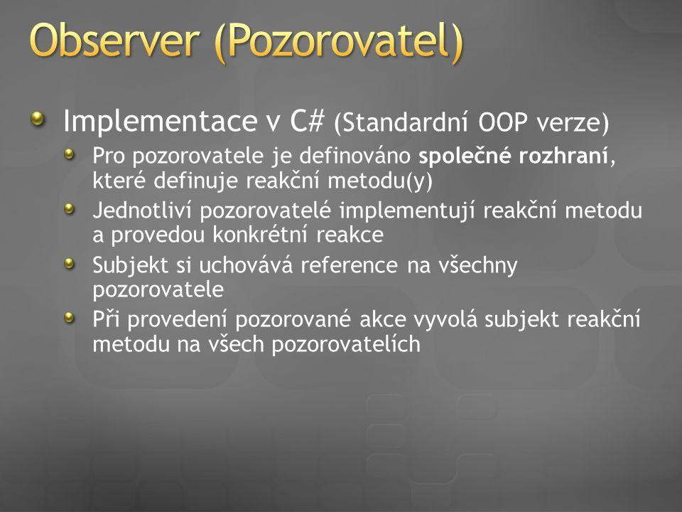 Implementace v C# (Standardní OOP verze) Pro pozorovatele je definováno společné rozhraní, které definuje reakční metodu(y) Jednotliví pozorovatelé implementují reakční metodu a provedou konkrétní reakce Subjekt si uchovává reference na všechny pozorovatele Při provedení pozorované akce vyvolá subjekt reakční metodu na všech pozorovatelích