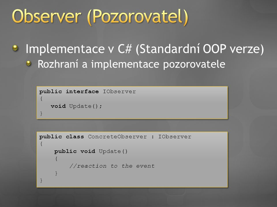 Implementace v C# (Standardní OOP verze) Rozhraní a implementace pozorovatele public interface IObserver { void Update(); } public interface IObserver { void Update(); } public class ConcreteObserver : IObserver { public void Update() { //reaction to the event } public class ConcreteObserver : IObserver { public void Update() { //reaction to the event }
