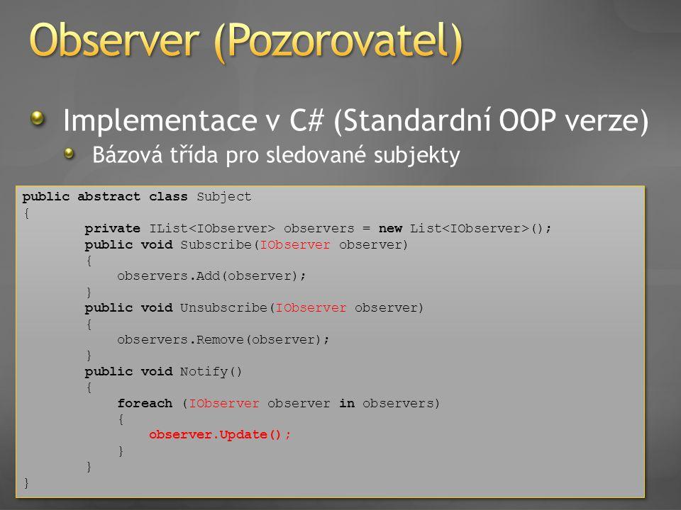 Implementace v C# (Standardní OOP verze) Bázová třída pro sledované subjekty public abstract class Subject { private IList observers = new List (); pu