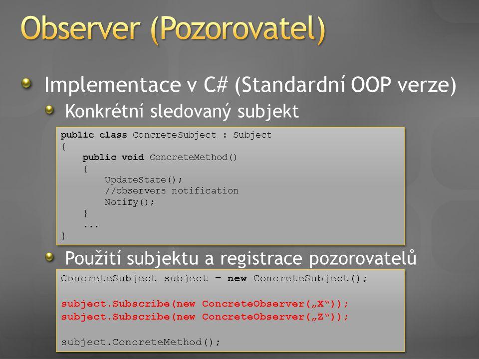 Implementace v C# (Standardní OOP verze) Konkrétní sledovaný subjekt Použití subjektu a registrace pozorovatelů public class ConcreteSubject : Subject { public void ConcreteMethod() { UpdateState(); //observers notification Notify(); }...