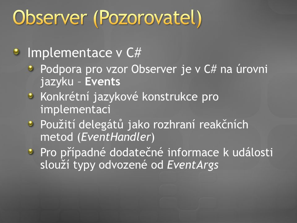 Implementace v C# (Events) public abstract class Subject { public event EventHandler StateChanged; protected void RaiseStateChanged() { if (StateChanged != null) { StateChanged(this, EventArgs.Empty); } public class ConcreteSubject : Subject { public void ConcreteMethod() { UpdateState(); //observers notification RaiseStateChanged(); } … } public abstract class Subject { public event EventHandler StateChanged; protected void RaiseStateChanged() { if (StateChanged != null) { StateChanged(this, EventArgs.Empty); } public class ConcreteSubject : Subject { public void ConcreteMethod() { UpdateState(); //observers notification RaiseStateChanged(); } … }