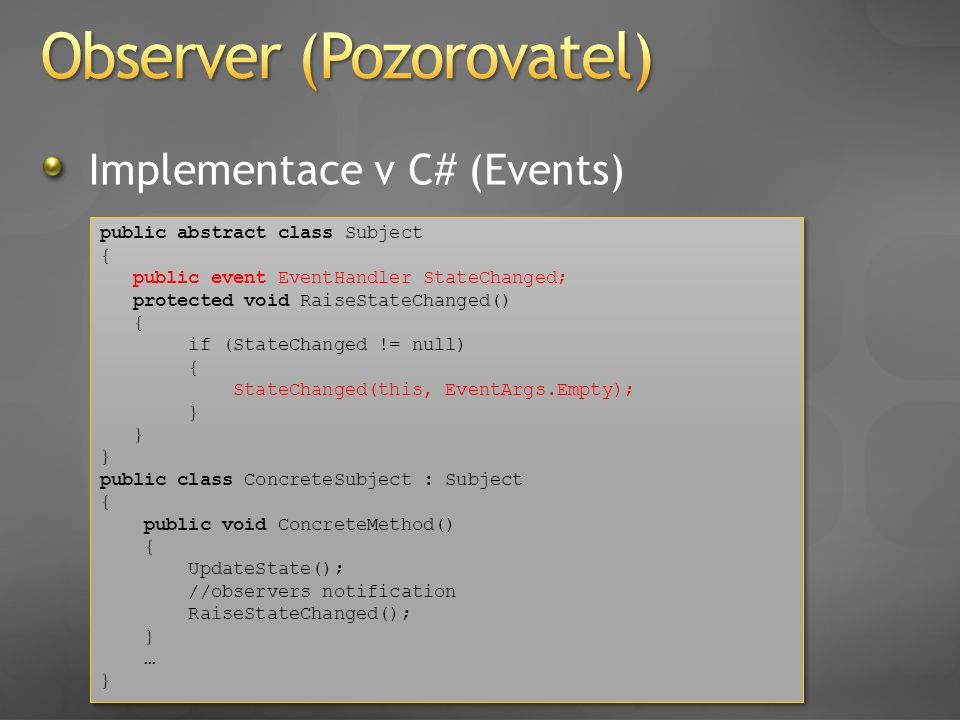 Implementace v C# (Events) public abstract class Subject { public event EventHandler StateChanged; protected void RaiseStateChanged() { if (StateChang