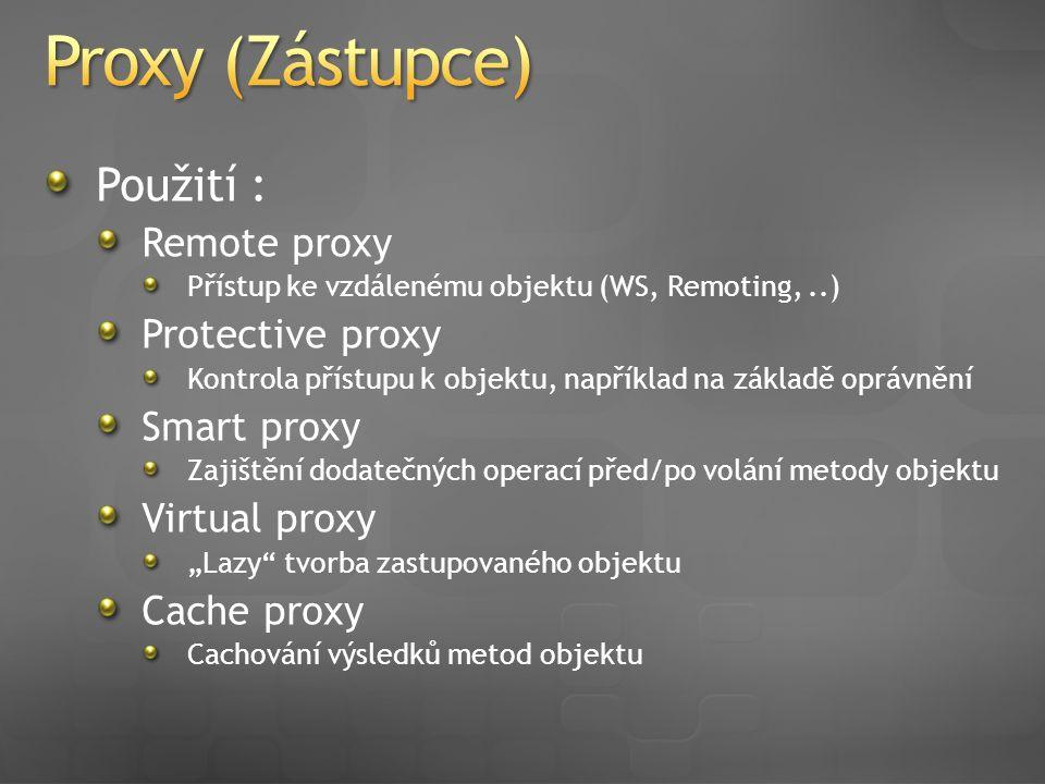 """Použití : Remote proxy Přístup ke vzdálenému objektu (WS, Remoting,..) Protective proxy Kontrola přístupu k objektu, například na základě oprávnění Smart proxy Zajištění dodatečných operací před/po volání metody objektu Virtual proxy """"Lazy tvorba zastupovaného objektu Cache proxy Cachování výsledků metod objektu"""
