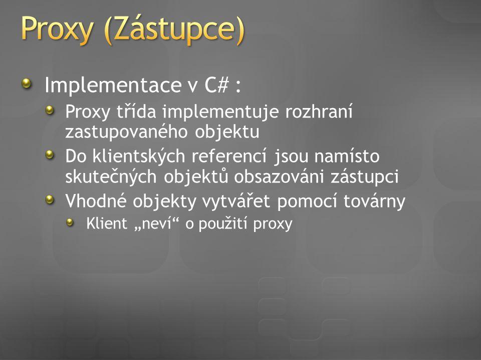 """Implementace v C# : Proxy třída implementuje rozhraní zastupovaného objektu Do klientských referencí jsou namísto skutečných objektů obsazováni zástupci Vhodné objekty vytvářet pomocí továrny Klient """"neví o použití proxy"""