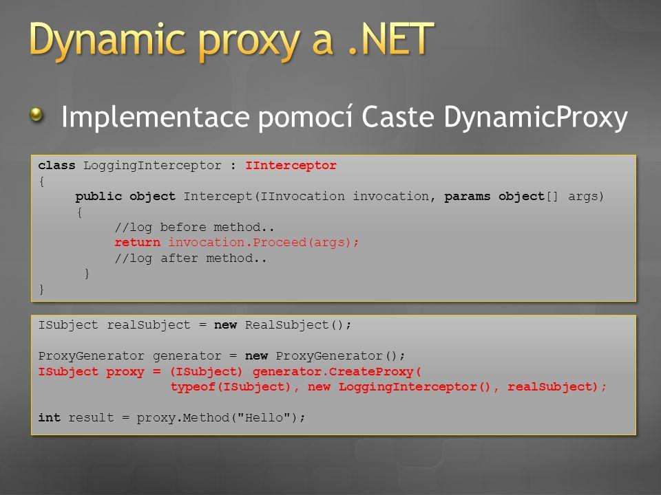 Implementace pomocí Caste DynamicProxy class LoggingInterceptor : IInterceptor { public object Intercept(IInvocation invocation, params object[] args)