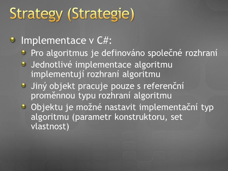 Implementace v C#: Pro algoritmus je definováno společné rozhraní Jednotlivé implementace algoritmu implementují rozhraní algoritmu Jiný objekt pracuje pouze s referenční proměnnou typu rozhraní algoritmu Objektu je možné nastavit implementační typ algoritmu (parametr konstruktoru, set vlastnost)