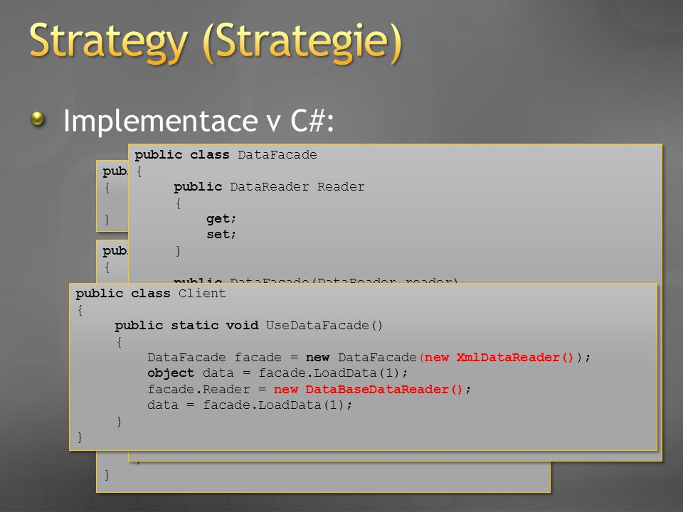 Implementace v C#: public abstract class DataReader { public abstract object GetData(int id); } public abstract class DataReader { public abstract object GetData(int id); } public class XmlDataReader : DataReader { public override object GetData(int id) { //implementation of XML reading..