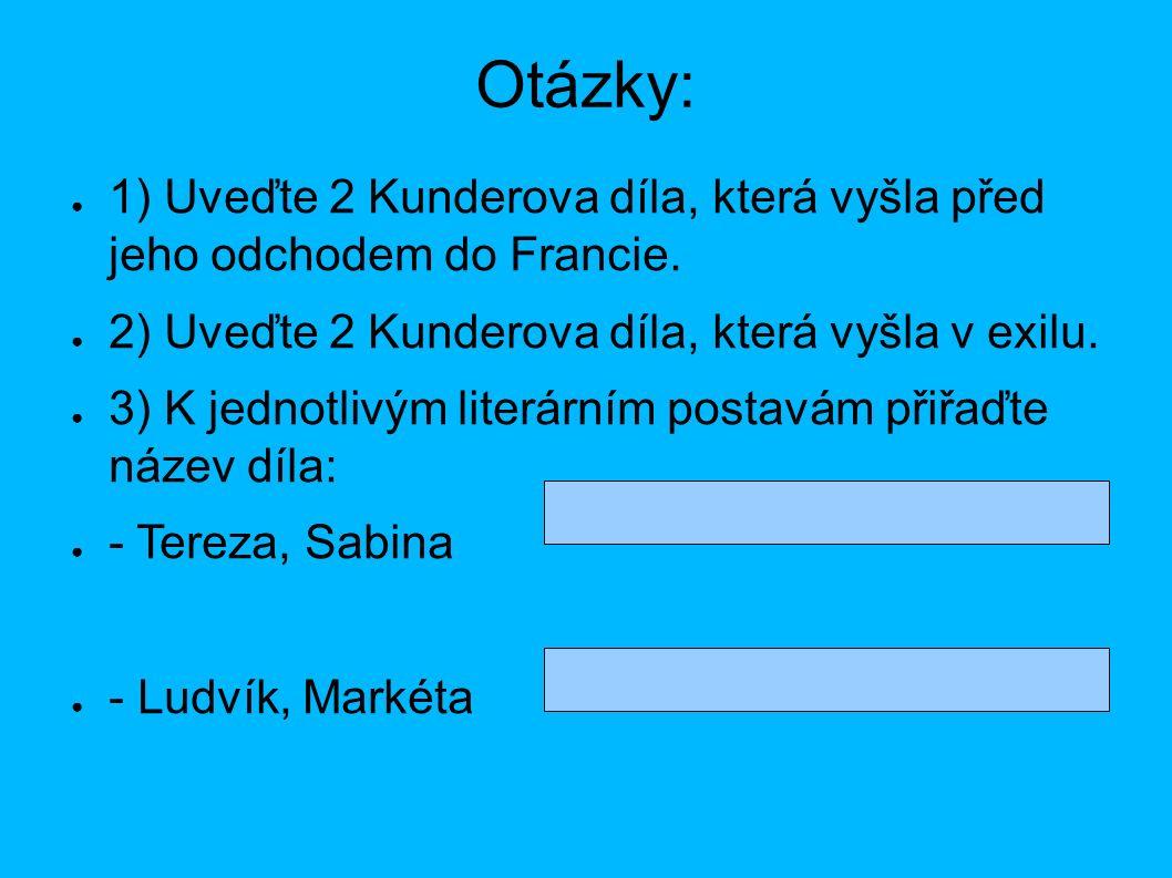 Otázky: ● 1) Uveďte 2 Kunderova díla, která vyšla před jeho odchodem do Francie. ● 2) Uveďte 2 Kunderova díla, která vyšla v exilu. ● 3) K jednotlivým