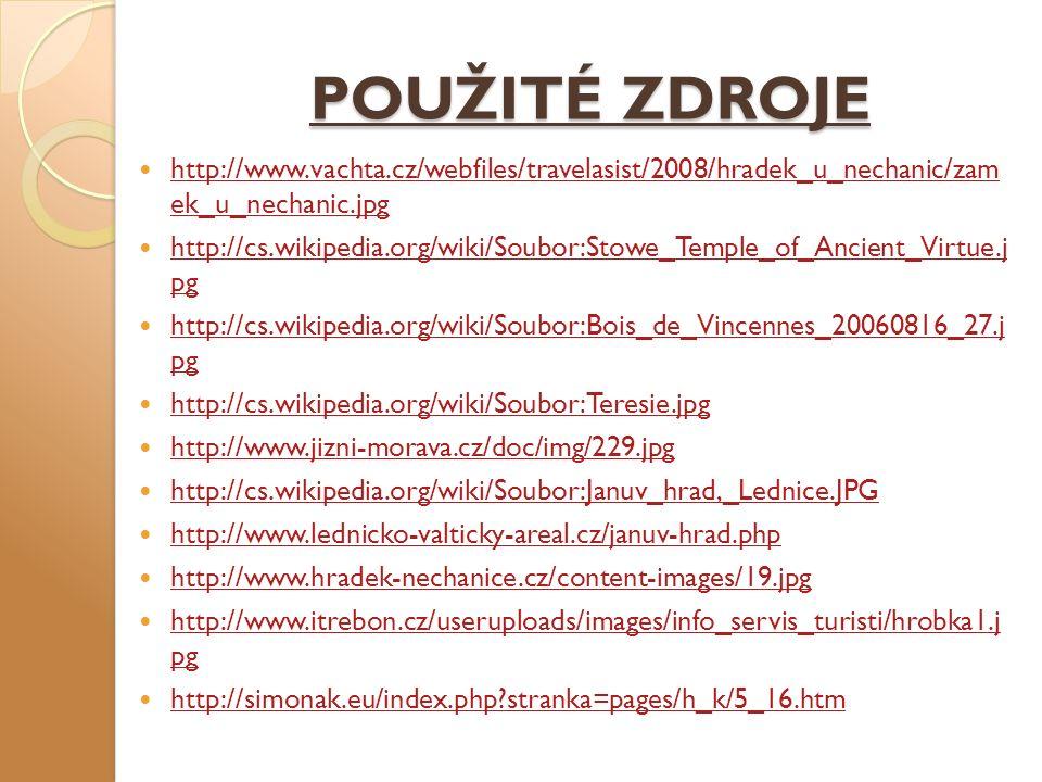 POUŽITÉ ZDROJE http://www.vachta.cz/webfiles/travelasist/2008/hradek_u_nechanic/zam ek_u_nechanic.jpg http://www.vachta.cz/webfiles/travelasist/2008/hradek_u_nechanic/zam ek_u_nechanic.jpg http://cs.wikipedia.org/wiki/Soubor:Stowe_Temple_of_Ancient_Virtue.j pg http://cs.wikipedia.org/wiki/Soubor:Stowe_Temple_of_Ancient_Virtue.j pg http://cs.wikipedia.org/wiki/Soubor:Bois_de_Vincennes_20060816_27.j pg http://cs.wikipedia.org/wiki/Soubor:Bois_de_Vincennes_20060816_27.j pg http://cs.wikipedia.org/wiki/Soubor:Teresie.jpg http://www.jizni-morava.cz/doc/img/229.jpg http://cs.wikipedia.org/wiki/Soubor:Januv_hrad,_Lednice.JPG http://www.lednicko-valticky-areal.cz/januv-hrad.php http://www.hradek-nechanice.cz/content-images/19.jpg http://www.itrebon.cz/useruploads/images/info_servis_turisti/hrobka1.j pg http://www.itrebon.cz/useruploads/images/info_servis_turisti/hrobka1.j pg http://simonak.eu/index.php stranka=pages/h_k/5_16.htm