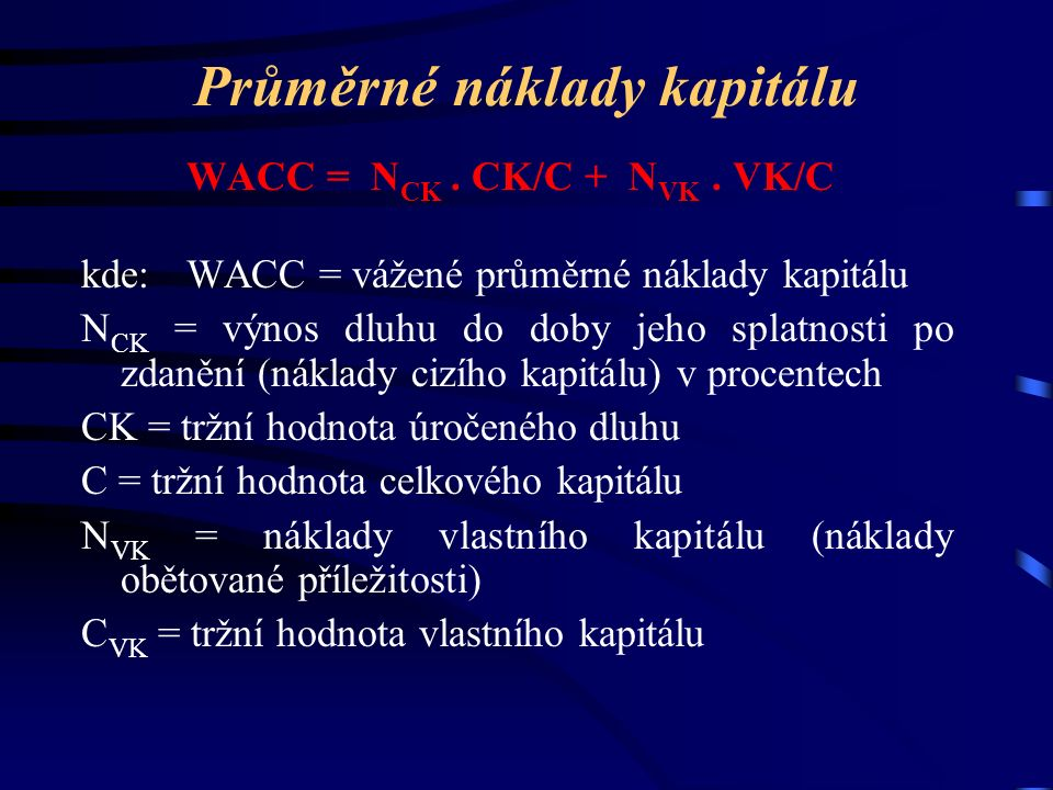 Průměrné náklady kapitálu WACC = N CK. CK/C + N VK. VK/C kde:WACC = vážené průměrné náklady kapitálu N CK = výnos dluhu do doby jeho splatnosti po zda