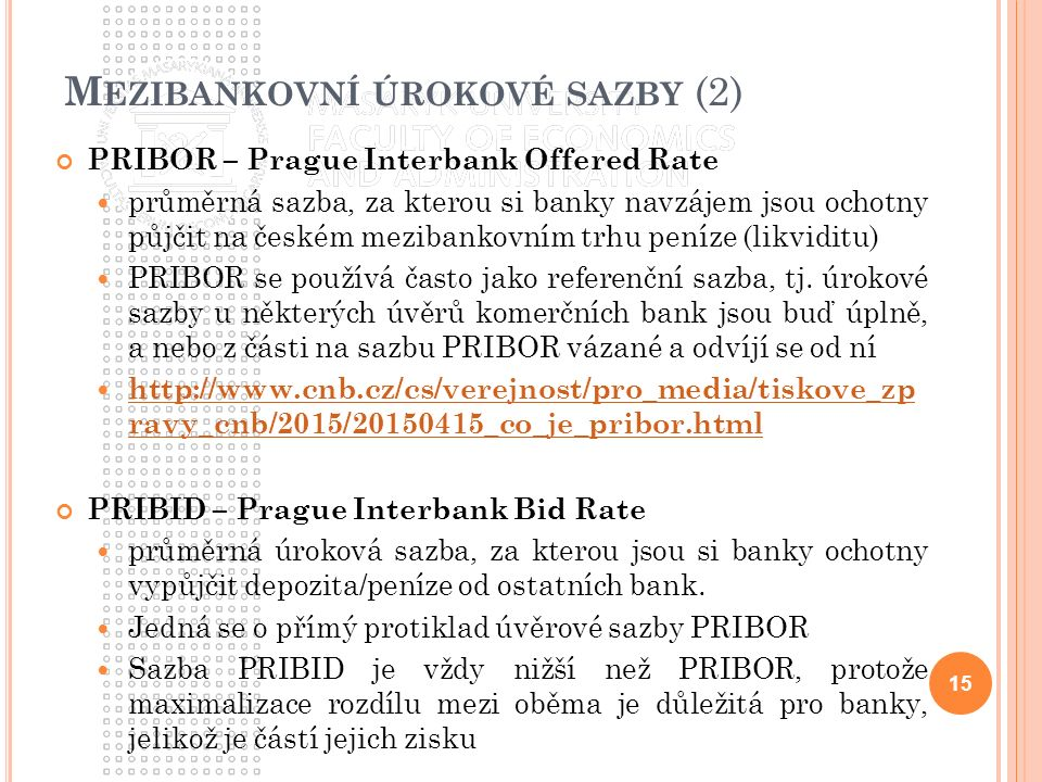 M EZIBANKOVNÍ ÚROKOVÉ SAZBY (2) PRIBOR – Prague Interbank Offered Rate průměrná sazba, za kterou si banky navzájem jsou ochotny půjčit na českém mezibankovním trhu peníze (likviditu) PRIBOR se používá často jako referenční sazba, tj.