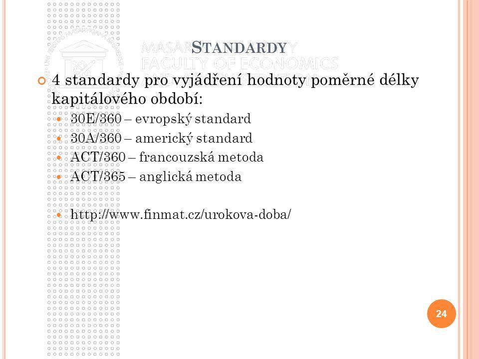 S TANDARDY 4 standardy pro vyjádření hodnoty poměrné délky kapitálového období: 30E/360 – evropský standard 30A/360 – americký standard ACT/360 – francouzská metoda ACT/365 – anglická metoda http://www.finmat.cz/urokova-doba/ 24