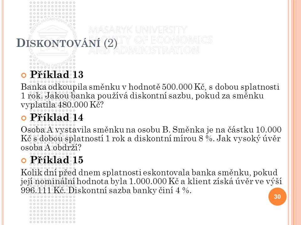 D ISKONTOVÁNÍ (2) Příklad 13 Banka odkoupila směnku v hodnotě 500.000 Kč, s dobou splatnosti 1 rok. Jakou banka používá diskontní sazbu, pokud za směn
