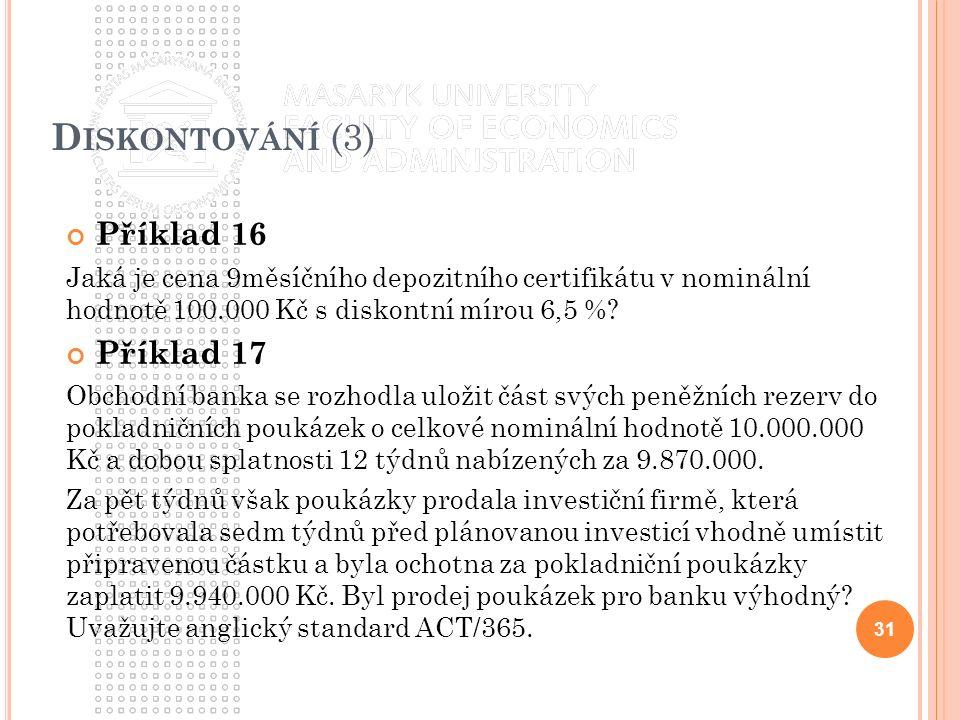D ISKONTOVÁNÍ (3) Příklad 16 Jaká je cena 9měsíčního depozitního certifikátu v nominální hodnotě 100.000 Kč s diskontní mírou 6,5 %.