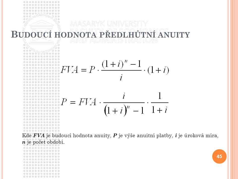 B UDOUCÍ HODNOTA PŘEDLHŮTNÍ ANUITY 45 Kde FVA je budoucí hodnota anuity, P je výše anuitní platby, i je úroková míra, n je počet období.