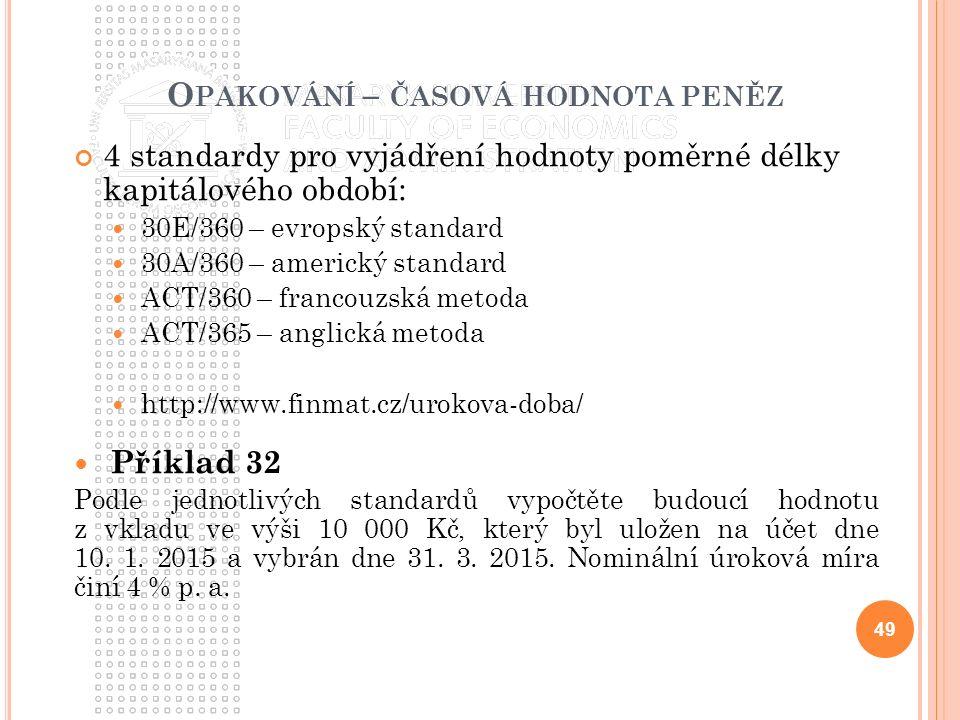 O PAKOVÁNÍ – ČASOVÁ HODNOTA PENĚZ 4 standardy pro vyjádření hodnoty poměrné délky kapitálového období: 30E/360 – evropský standard 30A/360 – americký standard ACT/360 – francouzská metoda ACT/365 – anglická metoda http://www.finmat.cz/urokova-doba/ Příklad 32 Podle jednotlivých standardů vypočtěte budoucí hodnotu z vkladu ve výši 10 000 Kč, který byl uložen na účet dne 10.