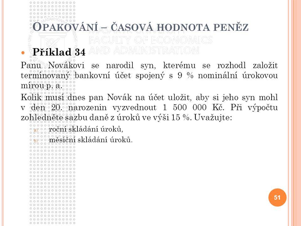O PAKOVÁNÍ – ČASOVÁ HODNOTA PENĚZ Příklad 34 Panu Novákovi se narodil syn, kterému se rozhodl založit termínovaný bankovní účet spojený s 9 % nominální úrokovou mírou p.