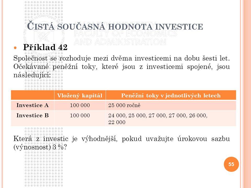 Č ISTÁ SOUČASNÁ HODNOTA INVESTICE Příklad 42 Společnost se rozhoduje mezi dvěma investicemi na dobu šesti let. Očekávané peněžní toky, které jsou z in